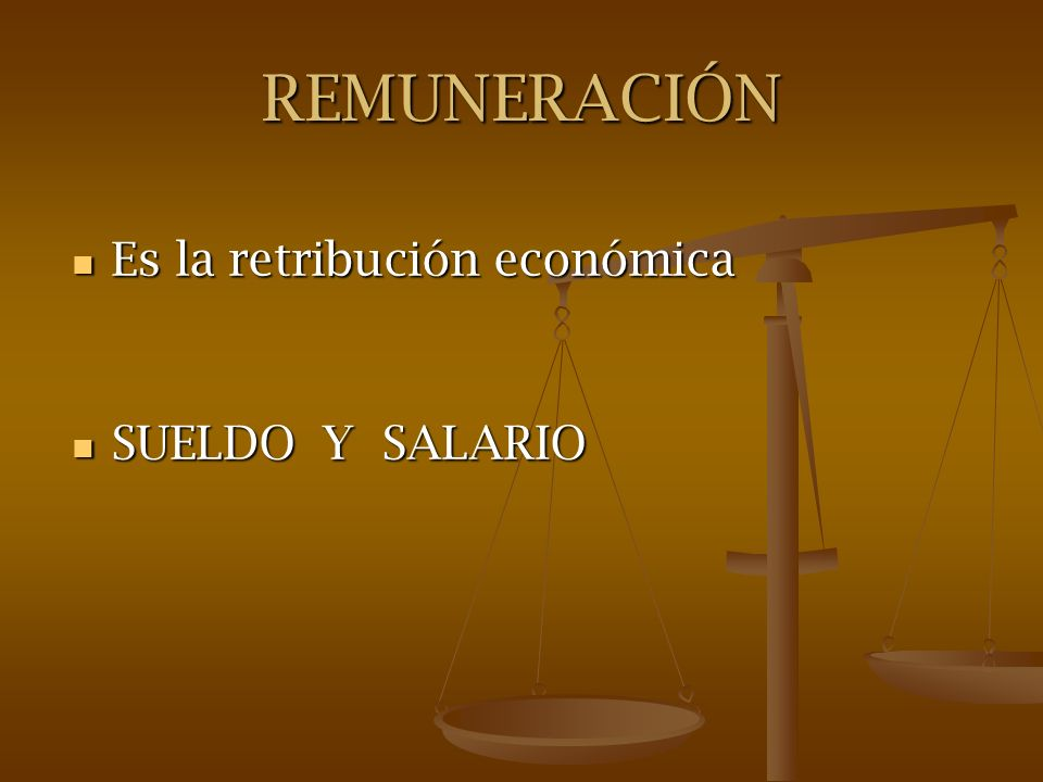 REMUNERACIÓN Es la retribución económica SUELDO Y SALARIO