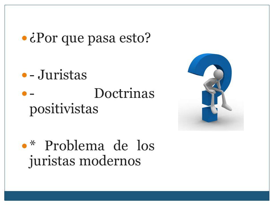 ¿Por que pasa esto - Juristas - Doctrinas positivistas * Problema de los juristas modernos