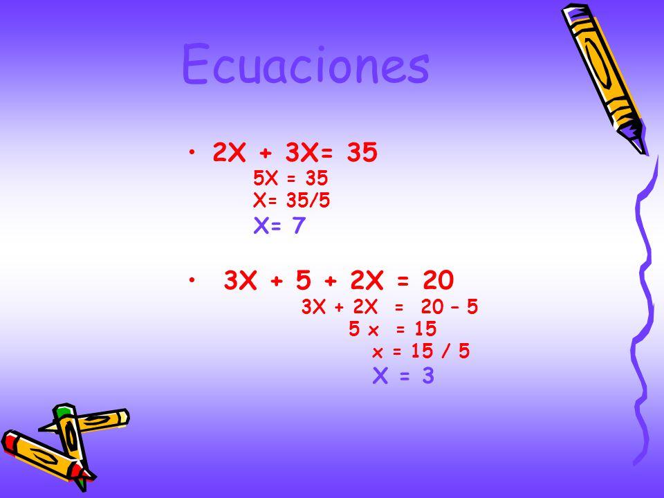 Ecuaciones 2X + 3X= 35 3X + 5 + 2X = 20 X= 7 5X = 35 X= 35/5