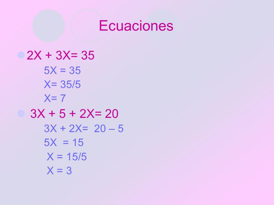 Ecuaciones 2X + 3X= 35 3X + 5 + 2X= 20 5X = 35 X= 35/5 X= 7