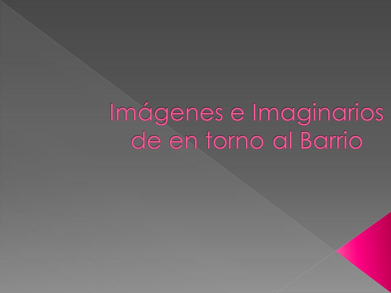 Imágenes e Imaginarios de en torno al Barrio