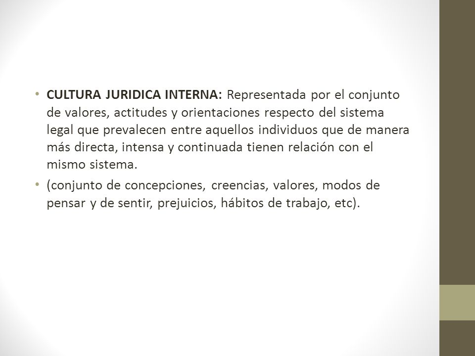 CULTURA JURIDICA INTERNA: Representada por el conjunto de valores, actitudes y orientaciones respecto del sistema legal que prevalecen entre aquellos individuos que de manera más directa, intensa y continuada tienen relación con el mismo sistema.
