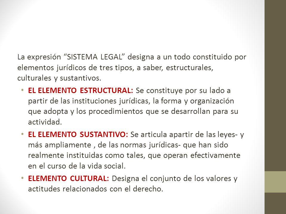 La expresión SISTEMA LEGAL designa a un todo constituido por elementos jurídicos de tres tipos, a saber, estructurales, culturales y sustantivos.
