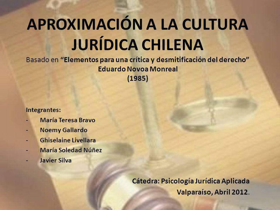 APROXIMACIÓN A LA CULTURA JURÍDICA CHILENA Basado en Elementos para una crítica y desmitificación del derecho Eduardo Novoa Monreal (1985)
