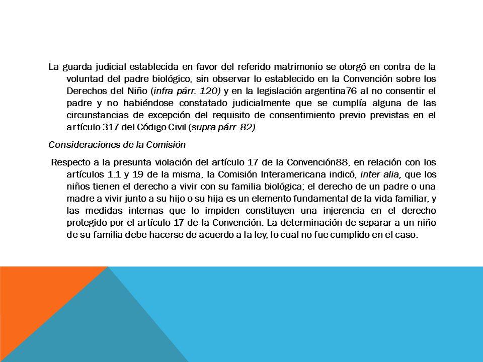 La guarda judicial establecida en favor del referido matrimonio se otorgó en contra de la voluntad del padre biológico, sin observar lo establecido en la Convención sobre los Derechos del Niño (infra párr.