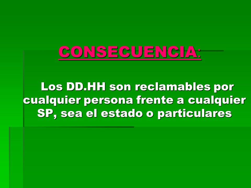 CONSECUENCIA: Los DD.HH son reclamables por cualquier persona frente a cualquier SP, sea el estado o particulares.