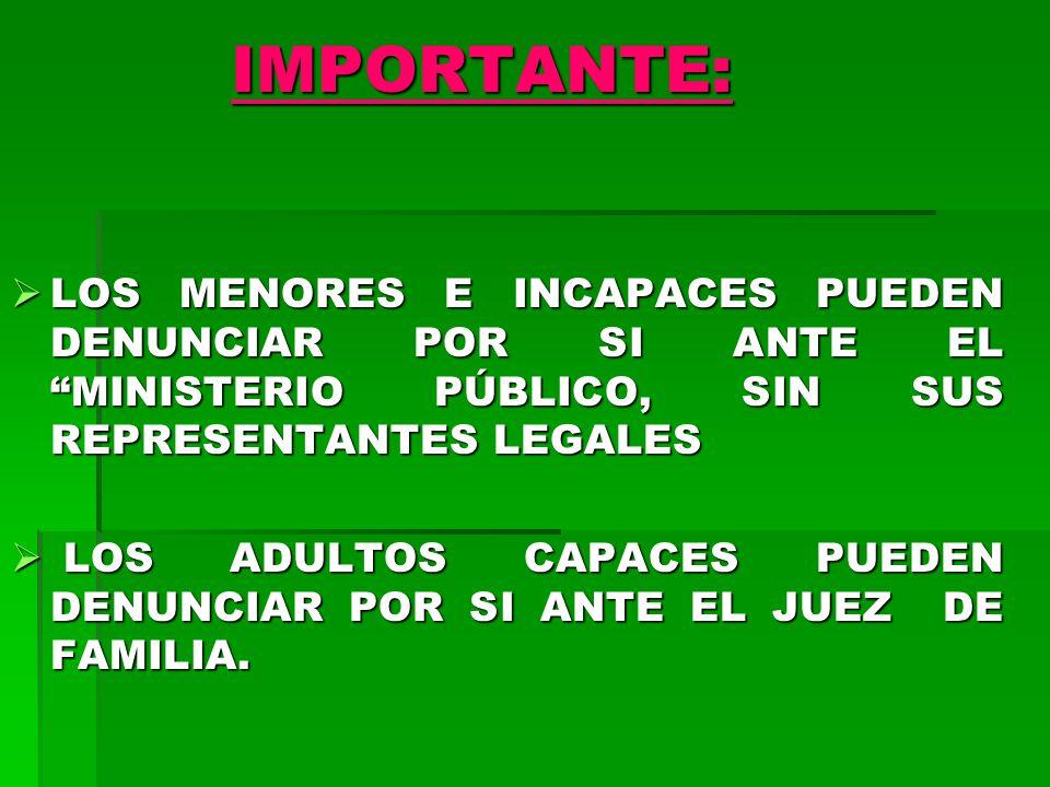 IMPORTANTE: LOS MENORES E INCAPACES PUEDEN DENUNCIAR POR SI ANTE EL MINISTERIO PÚBLICO, SIN SUS REPRESENTANTES LEGALES.