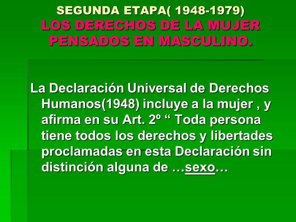 SEGUNDA ETAPA( 1948-1979) LOS DERECHOS DE LA MUJER PENSADOS EN MASCULINO.
