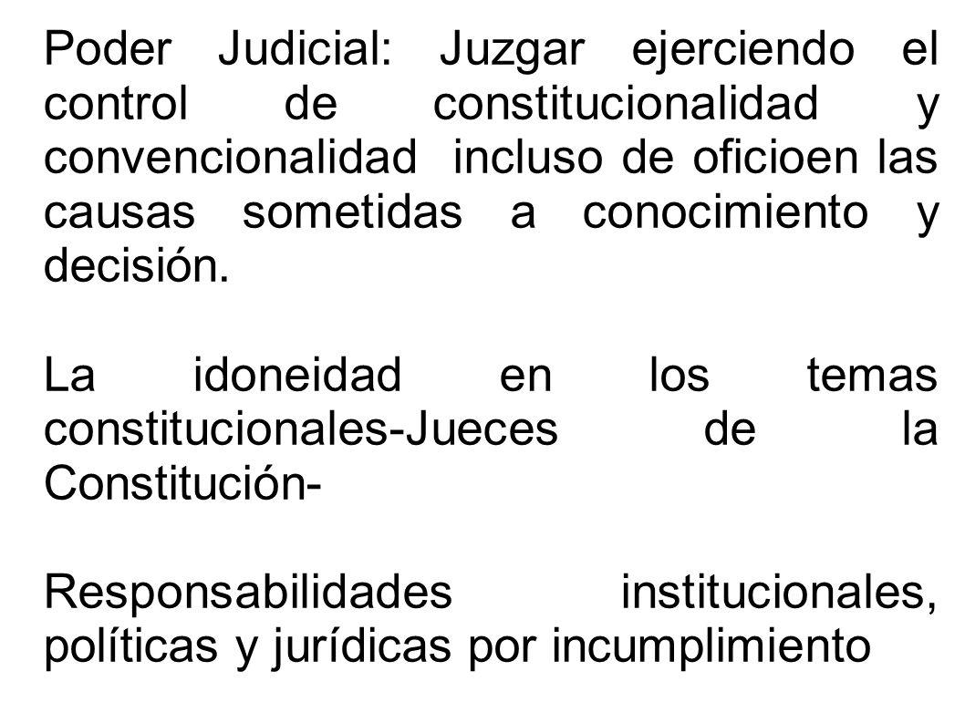 Poder Judicial: Juzgar ejerciendo el control de constitucionalidad y convencionalidad incluso de oficioen las causas sometidas a conocimiento y decisión.