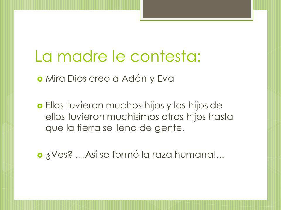 La madre le contesta: Mira Dios creo a Adán y Eva