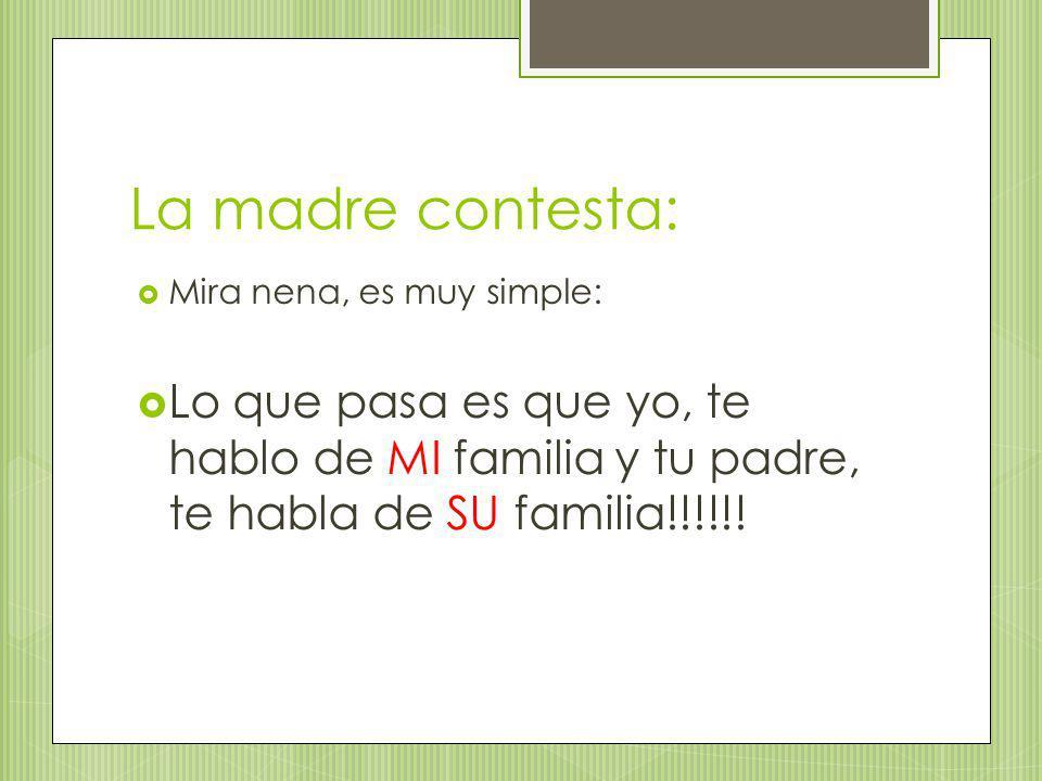 La madre contesta: Mira nena, es muy simple: Lo que pasa es que yo, te hablo de MI familia y tu padre, te habla de SU familia!!!!!!