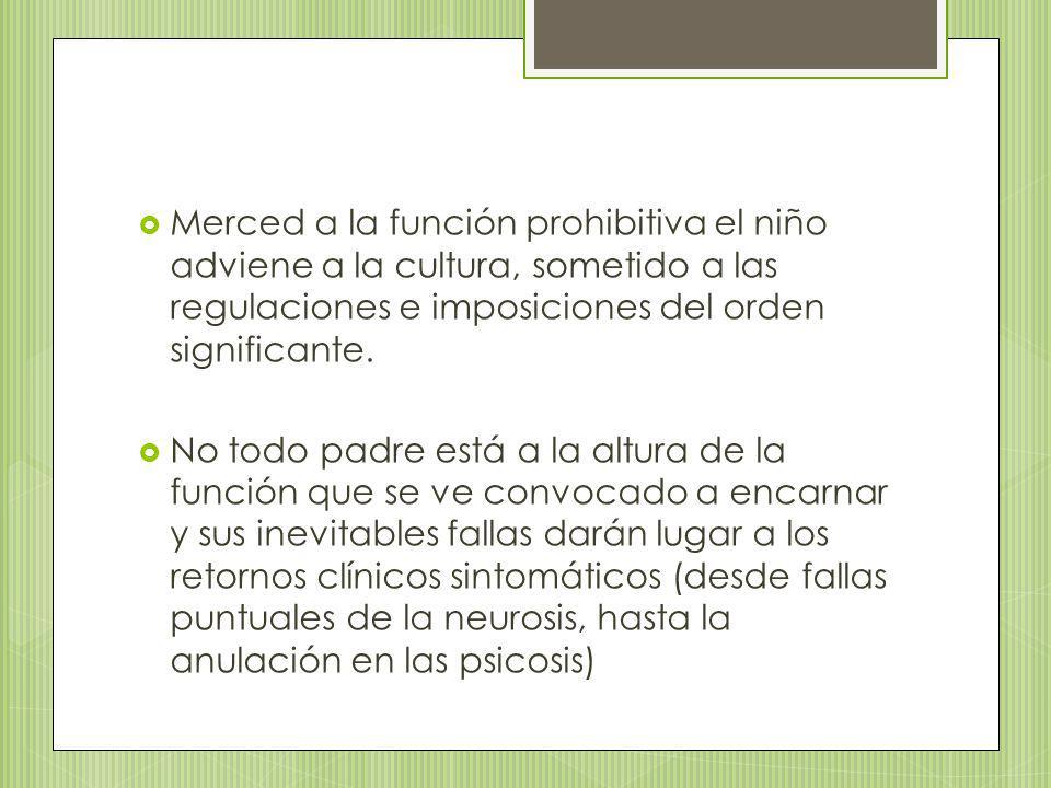 Merced a la función prohibitiva el niño adviene a la cultura, sometido a las regulaciones e imposiciones del orden significante.