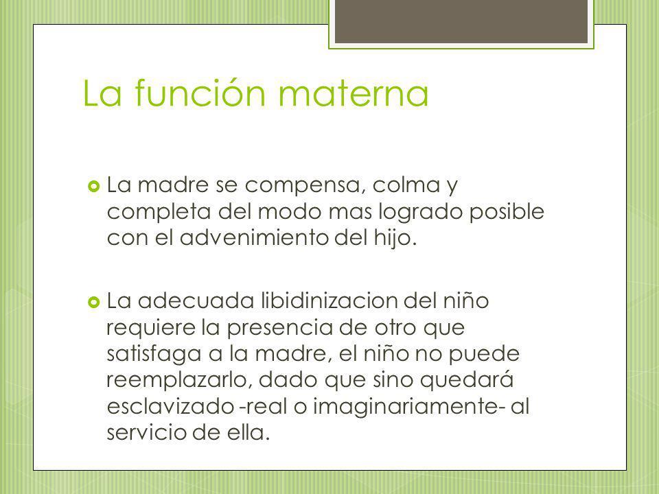 La función materna La madre se compensa, colma y completa del modo mas logrado posible con el advenimiento del hijo.