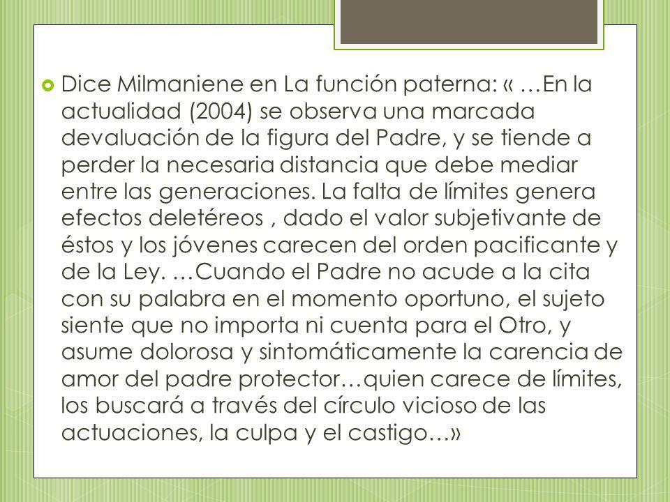 Dice Milmaniene en La función paterna: « …En la actualidad (2004) se observa una marcada devaluación de la figura del Padre, y se tiende a perder la necesaria distancia que debe mediar entre las generaciones.