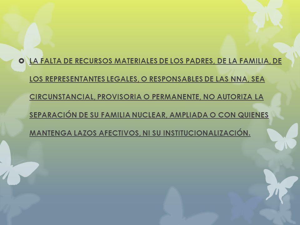 LA FALTA DE RECURSOS MATERIALES DE LOS PADRES, DE LA FAMILIA, DE LOS REPRESENTANTES LEGALES, O RESPONSABLES DE LAS NNA, SEA CIRCUNSTANCIAL, PROVISORIA O PERMANENTE, NO AUTORIZA LA SEPARACIÓN DE SU FAMILIA NUCLEAR, AMPLIADA O CON QUIENES MANTENGA LAZOS AFECTIVOS, NI SU INSTITUCIONALIZACIÓN.