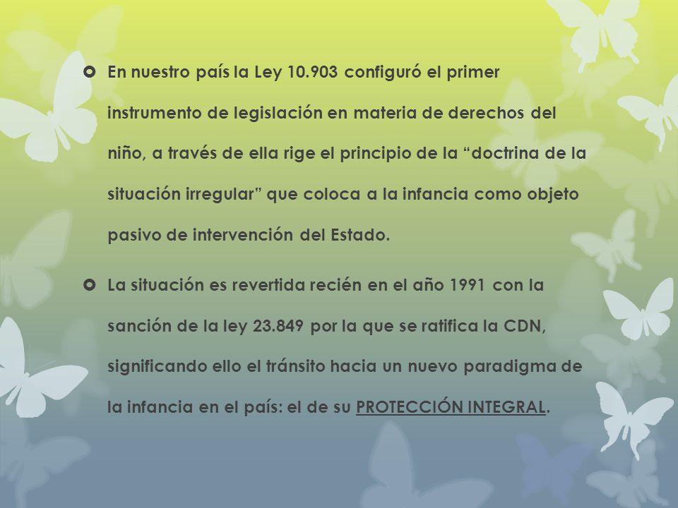 En nuestro país la Ley 10.903 configuró el primer instrumento de legislación en materia de derechos del niño, a través de ella rige el principio de la doctrina de la situación irregular que coloca a la infancia como objeto pasivo de intervención del Estado.