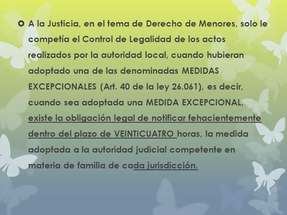 A la Justicia, en el tema de Derecho de Menores, solo le competía el Control de Legalidad de los actos realizados por la autoridad local, cuando hubieran adoptado una de las denominadas MEDIDAS EXCEPCIONALES (Art.