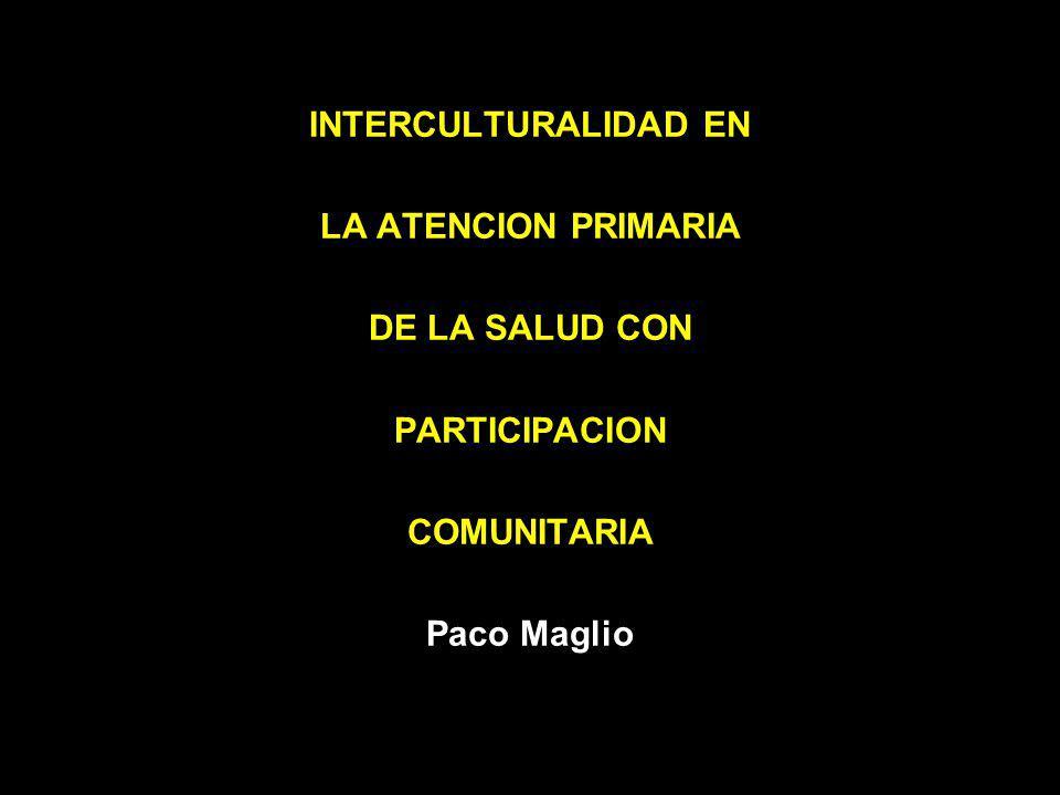 INTERCULTURALIDAD EN LA ATENCION PRIMARIA DE LA SALUD CON PARTICIPACION COMUNITARIA Paco Maglio