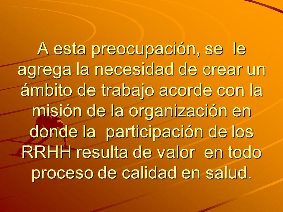 A esta preocupación, se le agrega la necesidad de crear un ámbito de trabajo acorde con la misión de la organización en donde la participación de los RRHH resulta de valor en todo proceso de calidad en salud.