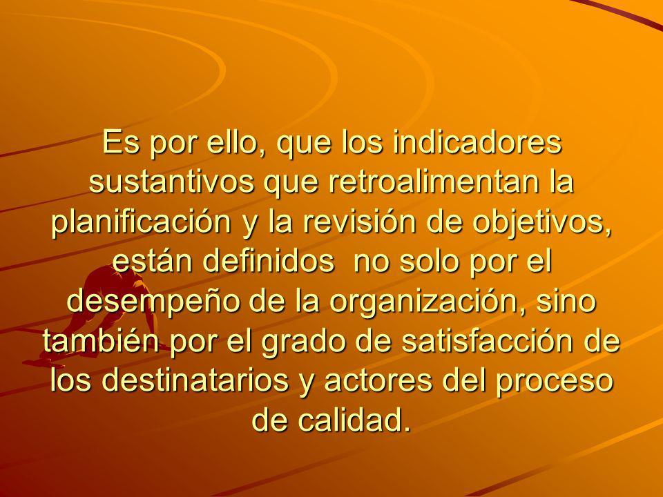 Es por ello, que los indicadores sustantivos que retroalimentan la planificación y la revisión de objetivos, están definidos no solo por el desempeño de la organización, sino también por el grado de satisfacción de los destinatarios y actores del proceso de calidad.