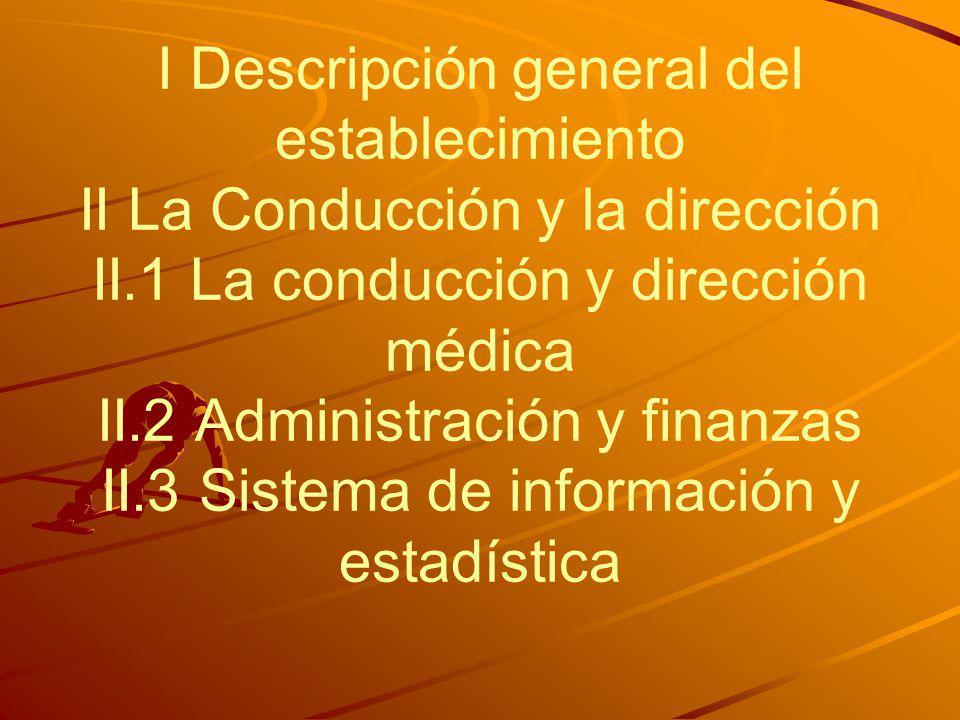 I Descripción general del establecimiento II La Conducción y la dirección II.1 La conducción y dirección médica II.2 Administración y finanzas II.3 Sistema de información y estadística
