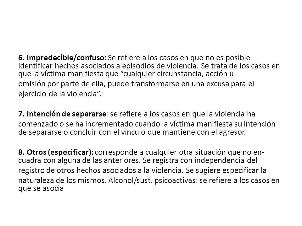 6. Impredecible/confuso: Se refiere a los casos en que no es posible identificar hechos asociados a episodios de violencia. Se trata de los casos en que la víctima manifiesta que cualquier circunstancia, acción u