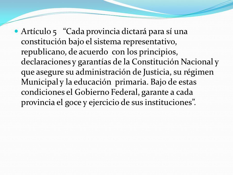 Artículo 5 Cada provincia dictará para sí una constitución bajo el sistema representativo, republicano, de acuerdo con los principios, declaraciones y garantías de la Constitución Nacional y que asegure su administración de Justicia, su régimen Municipal y la educación primaria.