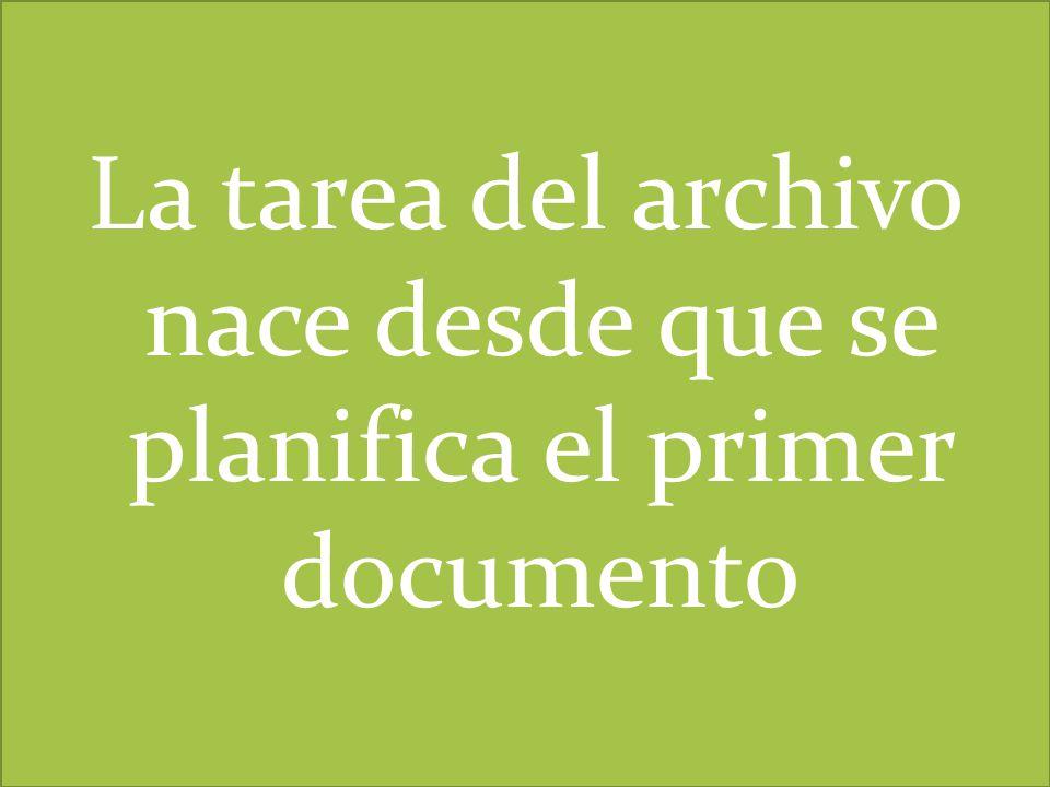 La tarea del archivo nace desde que se planifica el primer documento