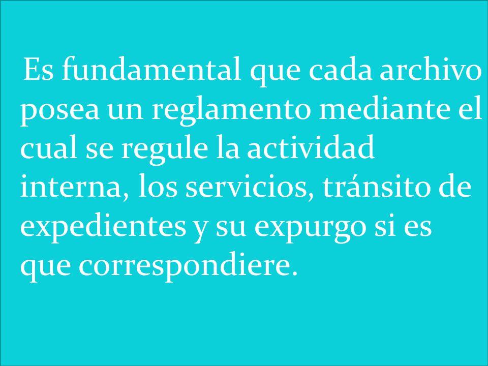 Es fundamental que cada archivo posea un reglamento mediante el cual se regule la actividad interna, los servicios, tránsito de expedientes y su expurgo si es que correspondiere.