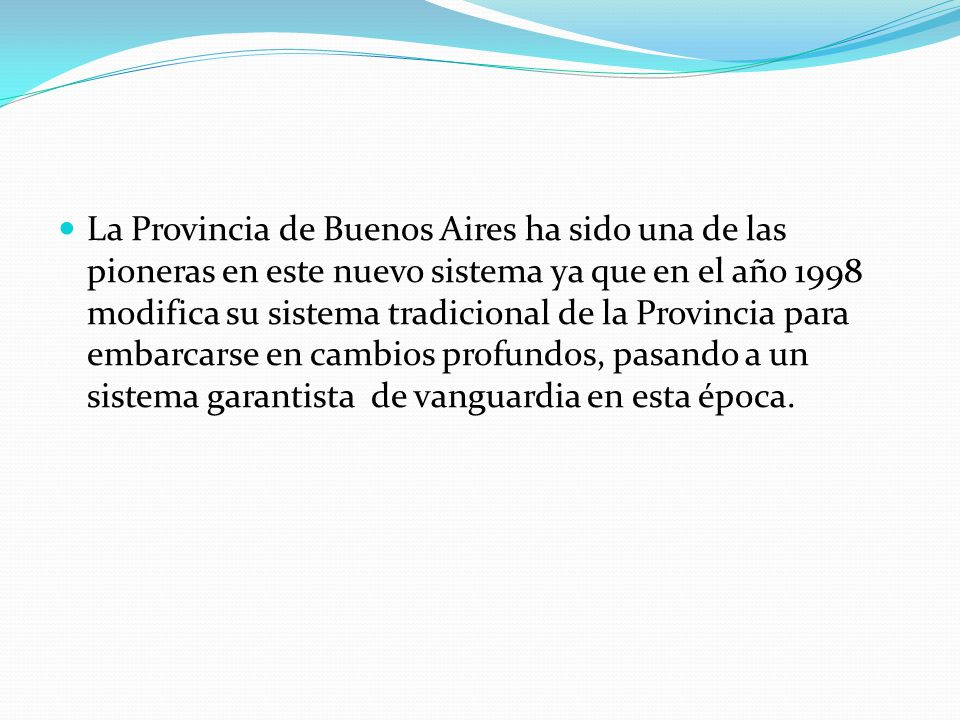 La Provincia de Buenos Aires ha sido una de las pioneras en este nuevo sistema ya que en el año 1998 modifica su sistema tradicional de la Provincia para embarcarse en cambios profundos, pasando a un sistema garantista de vanguardia en esta época.