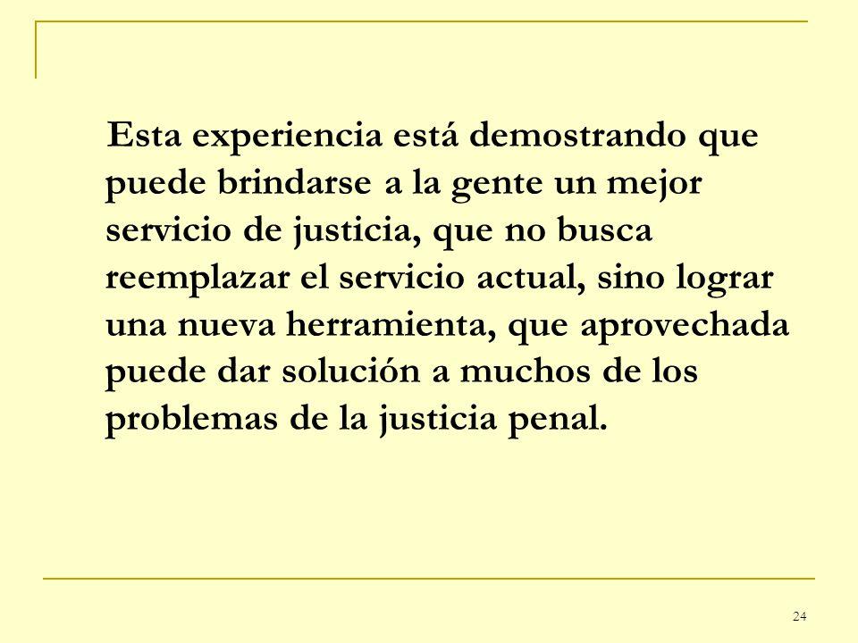Esta experiencia está demostrando que puede brindarse a la gente un mejor servicio de justicia, que no busca reemplazar el servicio actual, sino lograr una nueva herramienta, que aprovechada puede dar solución a muchos de los problemas de la justicia penal.