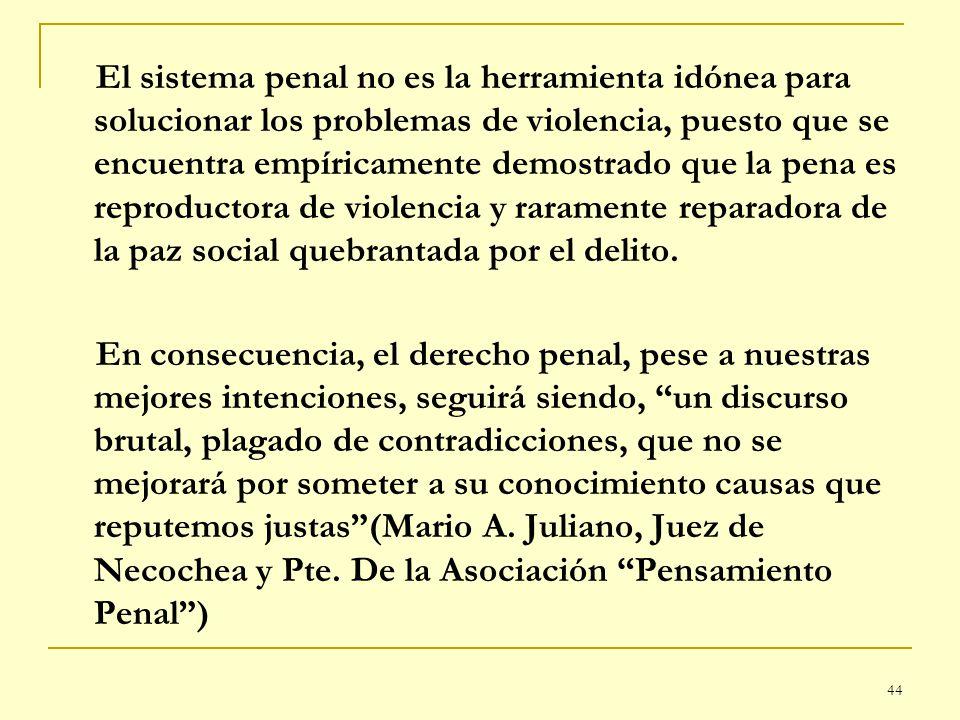 El sistema penal no es la herramienta idónea para solucionar los problemas de violencia, puesto que se encuentra empíricamente demostrado que la pena es reproductora de violencia y raramente reparadora de la paz social quebrantada por el delito.