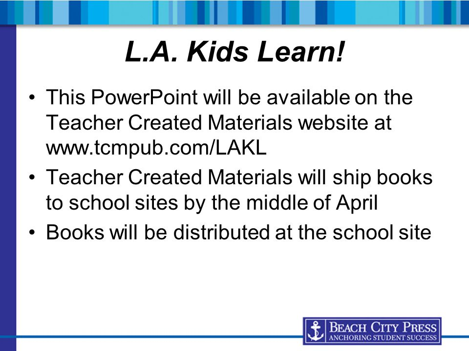 L.A. Kids Learn! This PowerPoint will be available on the Teacher Created Materials website at www.tcmpub.com/LAKL.