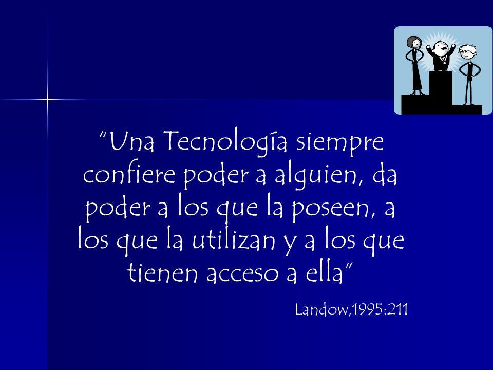Una Tecnología siempre confiere poder a alguien, da poder a los que la poseen, a los que la utilizan y a los que tienen acceso a ella