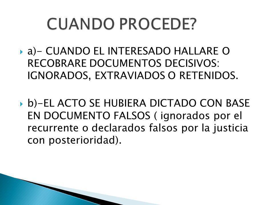 CUANDO PROCEDE a)- CUANDO EL INTERESADO HALLARE O RECOBRARE DOCUMENTOS DECISIVOS: IGNORADOS, EXTRAVIADOS O RETENIDOS.