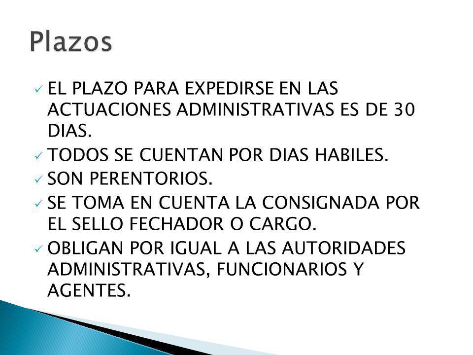 Plazos EL PLAZO PARA EXPEDIRSE EN LAS ACTUACIONES ADMINISTRATIVAS ES DE 30 DIAS. TODOS SE CUENTAN POR DIAS HABILES.