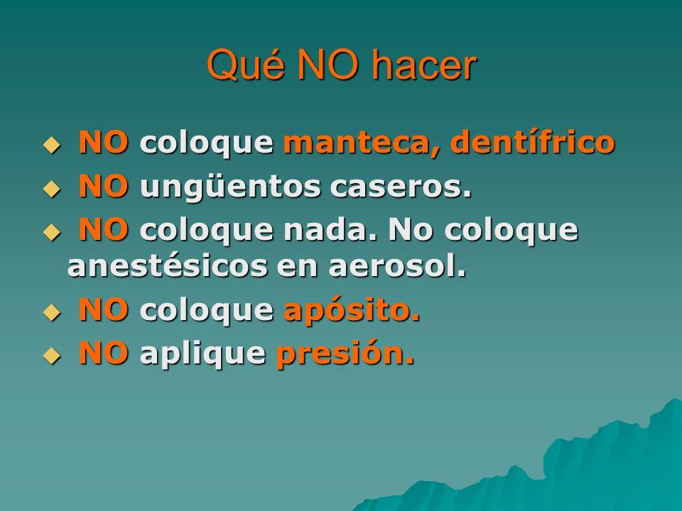 Qué NO hacer NO coloque manteca, dentífrico NO ungüentos caseros.