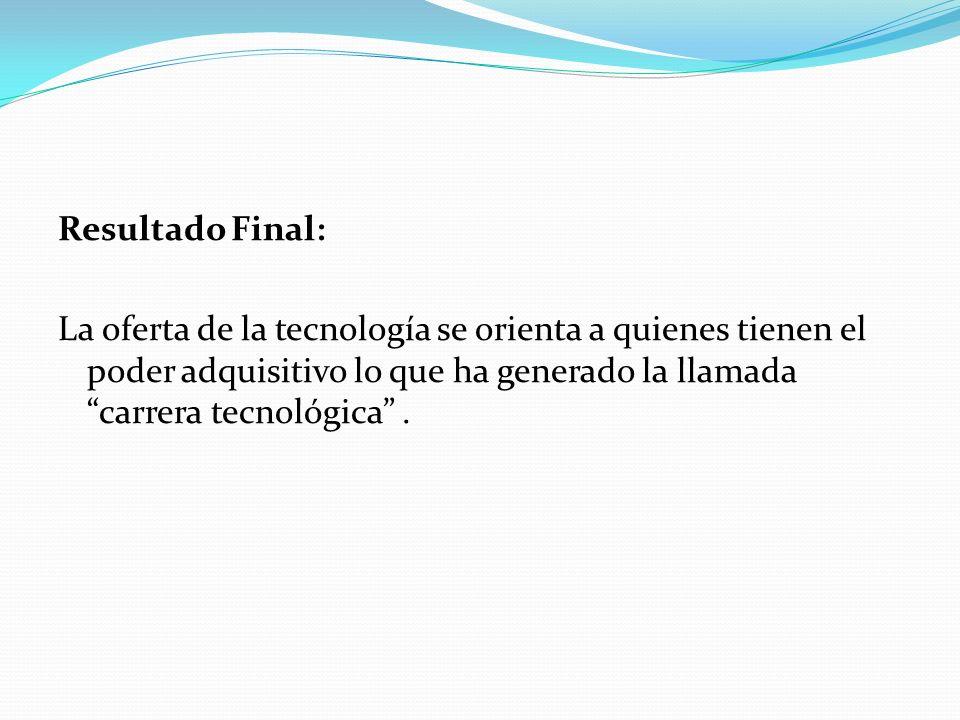 Resultado Final:La oferta de la tecnología se orienta a quienes tienen el poder adquisitivo lo que ha generado la llamada carrera tecnológica .