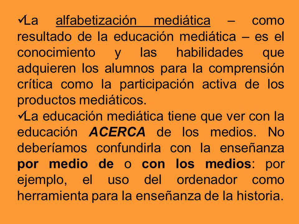 La alfabetización mediática – como resultado de la educación mediática – es el conocimiento y las habilidades que adquieren los alumnos para la comprensión crítica como la participación activa de los productos mediáticos.