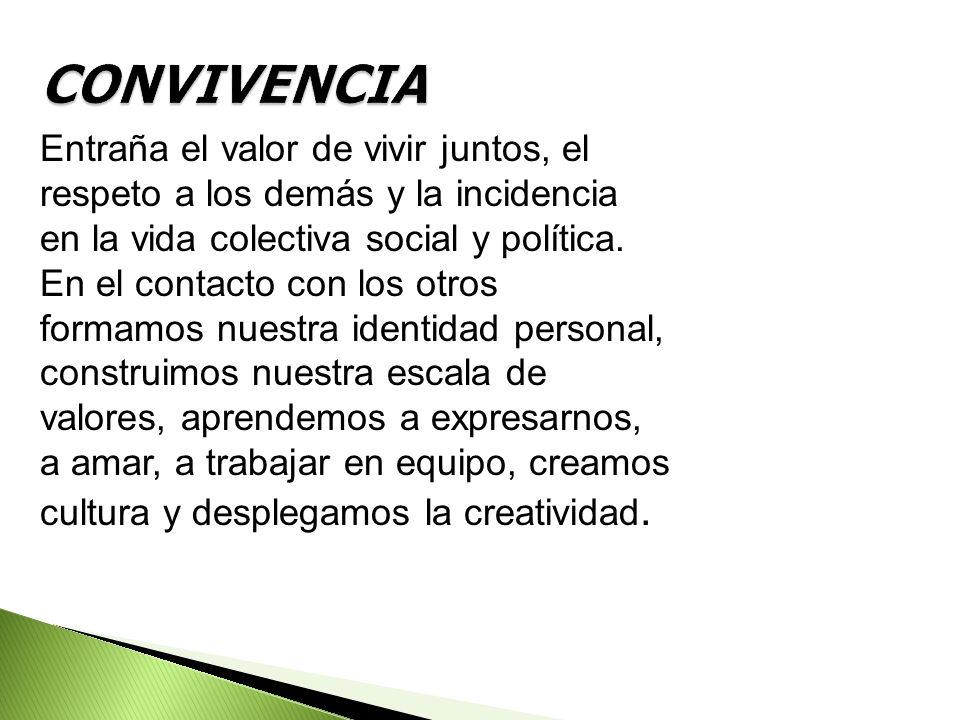CONVIVENCIA Entraña el valor de vivir juntos, el respeto a los demás y la incidencia en la vida colectiva social y política.