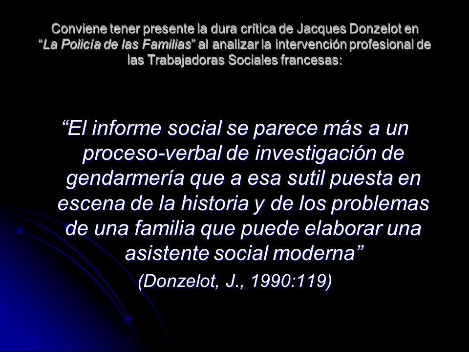 Conviene tener presente la dura crítica de Jacques Donzelot en La Policía de las Familias al analizar la intervención profesional de las Trabajadoras Sociales francesas: