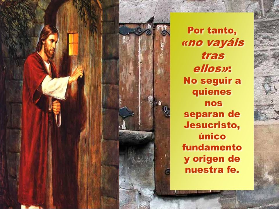Por tanto, «no vayáis tras ellos»: No seguir a quienes nos separan de Jesucristo, único fundamento y origen de nuestra fe.