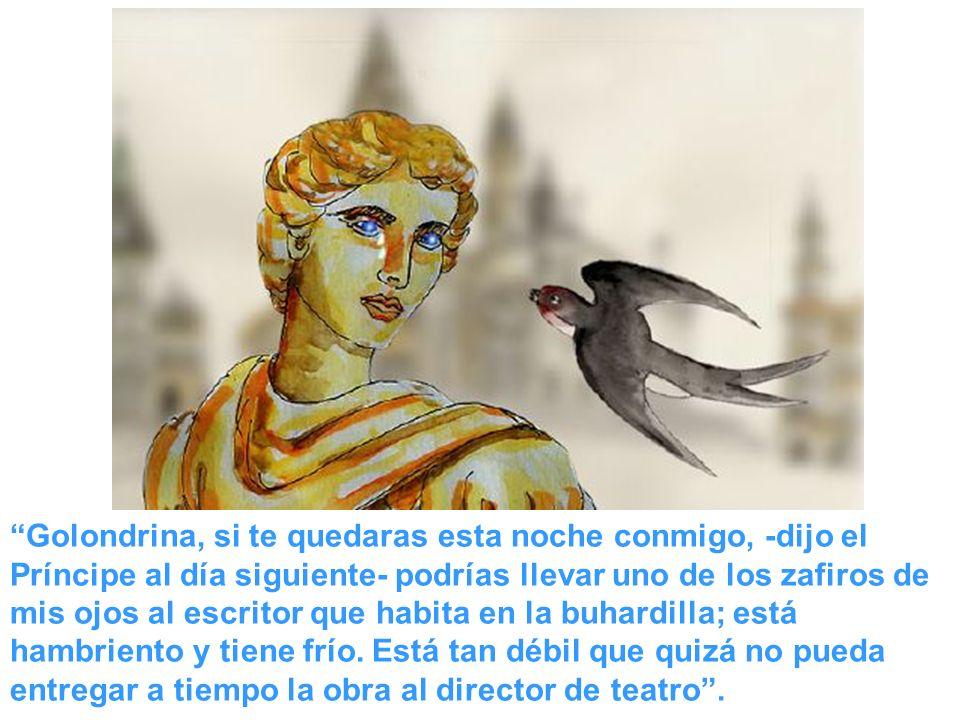 Golondrina, si te quedaras esta noche conmigo, -dijo el Príncipe al día siguiente- podrías llevar uno de los zafiros de mis ojos al escritor que habita en la buhardilla; está hambriento y tiene frío.