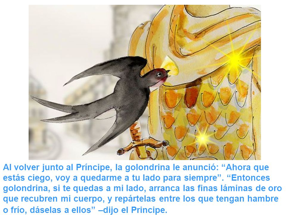 Al volver junto al Príncipe, la golondrina le anunció: Ahora que estás ciego, voy a quedarme a tu lado para siempre .