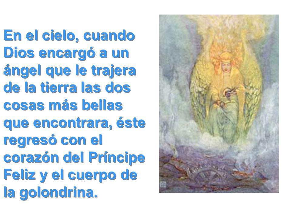 En el cielo, cuando Dios encargó a un ángel que le trajera de la tierra las dos cosas más bellas que encontrara, éste regresó con el corazón del Príncipe Feliz y el cuerpo de la golondrina.