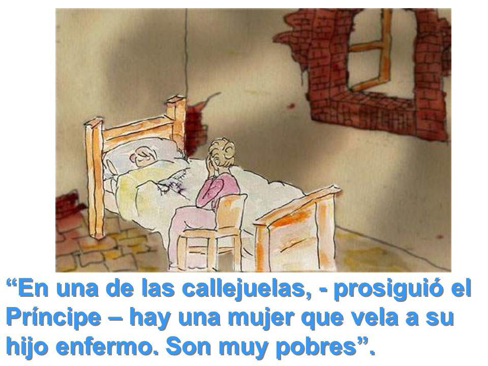 En una de las callejuelas, - prosiguió el Príncipe – hay una mujer que vela a su hijo enfermo.