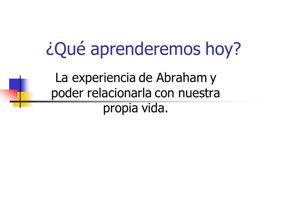 ¿Qué aprenderemos hoy La experiencia de Abraham y poder relacionarla con nuestra propia vida.