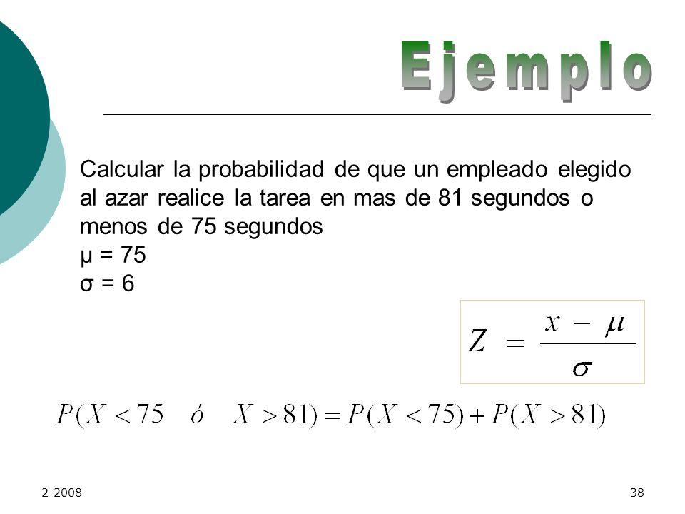 Ejemplo Calcular la probabilidad de que un empleado elegido al azar realice la tarea en mas de 81 segundos o menos de 75 segundos µ = 75 σ = 6.