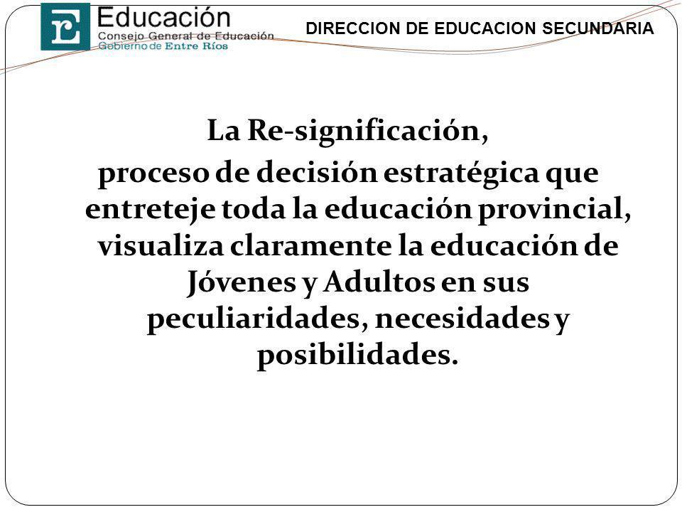 La Re-significación, proceso de decisión estratégica que entreteje toda la educación provincial, visualiza claramente la educación de Jóvenes y Adultos en sus peculiaridades, necesidades y posibilidades.