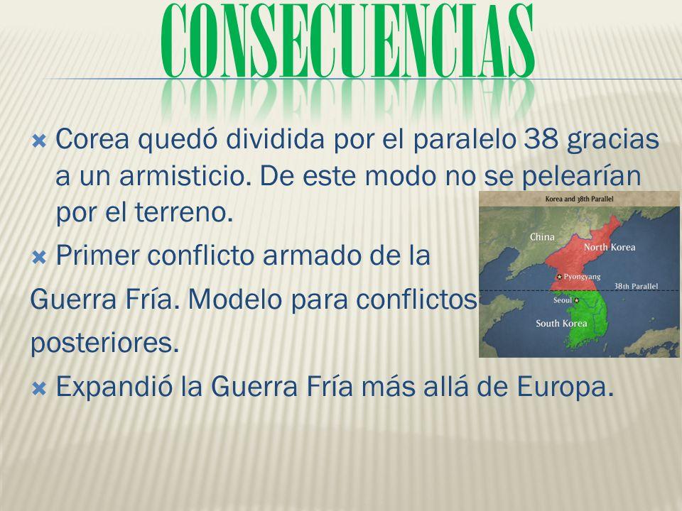 CONSECUENCIAS Corea quedó dividida por el paralelo 38 gracias a un armisticio. De este modo no se pelearían por el terreno.